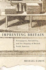 Imprinting Britain : Newspapers, Sociability, and the Shaping of British North America - Michael Eamon