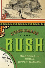 Consumers in the Bush : Shopping in Rural Upper Canada - Douglas McCalla