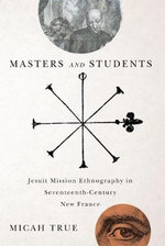 Masters and Students : Jesuit Mission Ethnography in Seventeenth-Century New France - Micah True