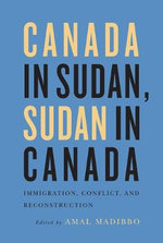Canada in Sudan, Sudan in Canada : Immigration, Conflict, and Reconstruction - Amal Madibbo