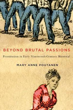 Beyond Brutal Passions : Prostitution in Early Nineteenth-Century Montreal - Mary Anne Poutanen
