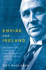 Empire and Ireland : The Transatlantic Career of the Canadian Imperialist Hamar Greenwood, 1870-1948 - Roy MacLaren