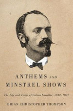 Anthems and Minstrel Shows : The Life and Times of Calixa Lavallee, 1842-1891 - Brian Christopher Thompson