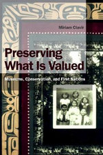 Preserving What is Valued : Museums, Conservation and First Nations - Miriam Clavir