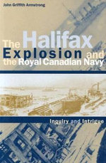 The Halifax Explosion and the Royal Canadian Navy : Inquiry and Intrigue - John Griffith Armstrong