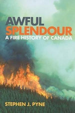 Awful Splendour : A Fire History of Canada - Stephen J. Pyne