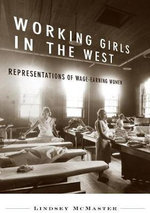 Working Girls in the West : Representations of Wage-earning Women in Western Canada - Lindsey McMaster