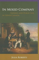 In Mixed Company : Taverns and Public Life in Upper Canada - Julia Roberts