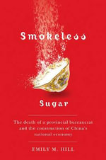 Smokeless Sugar : The Death of a Provincial Bureaucrat and the Construction of China's National Economy - Emily M. Hill