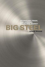 Big Steel : Technology, Trade, and Survival in a Global Market - Daniel Madar