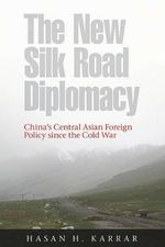 The New Silk Road Diplomacy : China's Central Asian Foreign Policy Since the Cold War - Hasan H. Karrar