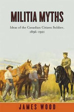 Militia Myths : Ideas of the Canadian Citizen Soldier, 1896-1921 - James A. Wood