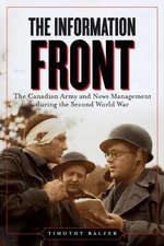 The Information Front : The Canadian Army and News Management During the Second World War - Timothy Balzar