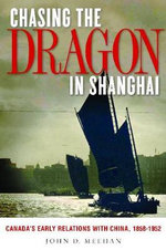 Chasing the Dragon in Shanghai : Canada's Early Relations with China, 1858-1952 - John D. Meehan