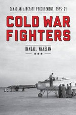 Cold War Fighters : Canadian Aircraft Procurement, 1945-54 - Randall T. Wakelam
