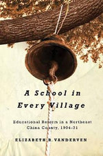 A School in Every Village : Educational Reform in a Northeast China County, 1904-31 - Elizabeth R. VanderVen