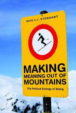 Making Meaning Out of Mountains : The Political Ecology of Skiing - Mark C. J. Stoddart