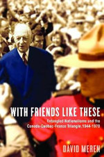 With Friends Like These : Entangled Nationalisms and the Canada-Quebec-France Triangle, 1944-1970 - David Meren
