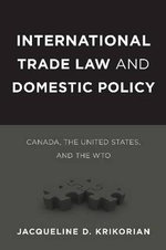 International Trade Law and Domestic Policy : Canada, the United States, and the WTO - Jacqueline D. Krikorian