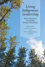 Living Indigenous Leadership : Native Narratives on Building Strong Communities