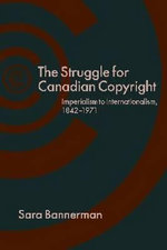 The Struggle for Canadian Copyright : Imperialism to Internationalism, 1842-1971 - Dr Sara Bannerman
