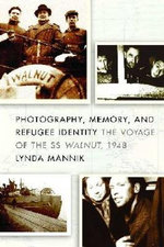 Photography, Memory, and Refugee Identity : The Voyage of the SS Walnut,1948 - Lynda Mannik