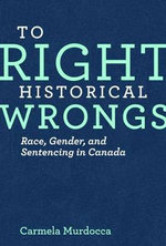 To Right Historical Wrongs : Race, Gender, and Sentencing in Canada - Carmela Murdocca