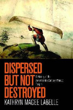 Dispersed But Not Destroyed : A History of the Seventeenth-Century Wendat People - Kathryn Magee Labelle