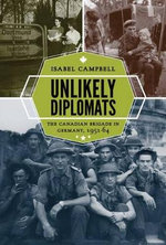 Unlikely Diplomats : The Canadian Brigade in Germany, 1951-64 - Isabel Campbell