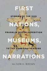 First Nations, Museums, Narrations : Stories of the 1929 Franklin Motor Expedition to the Canadian Prairies - Alison K. Brown