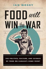 Food Will Win the War : The Politics, Culture, and Science of Food on Canada's Home Front - Ian Mosby