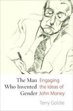 The Man Who Invented Gender : Engaging the Ideas of John Money - Terry Goldie