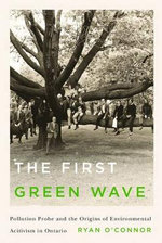 The First Green Wave : Pollution Probe and the Origins of Environmental Activism in Ontario - Ryan P. O'Connor