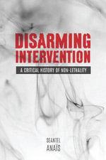 Disarming Intervention : A Critical History of Non-Lethality - Seantel Anais
