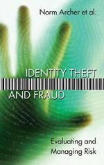 Identity Theft and Fraud : Evaluating and Managing Risk - Norm Archer