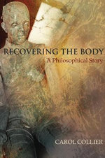 Recovering the Body : A Philosophical Story - Carol Collier