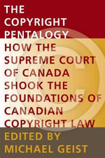 The Copyright Pentalogy : How the Supreme Court of Canada Shook the Foundations of Canadian Copyright Law