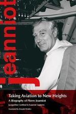 Taking Aviation to New Heights : A Biography of Pierre Jeanniot - Jacqueline Cardinal
