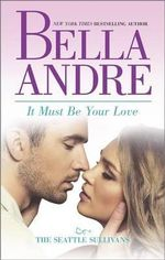 It Must Be Your Love : Seattle Sullivans Series - Bella Andre