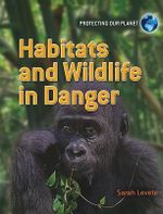 Habitats and Wildlife in Danger : Protecting Our Planet - Sarah Levete