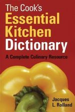 The Cook's Essential Kitchen Dictionary : A Complete Culinary Resource - Jacques Rolland