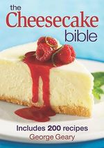 The Cheesecake Bible : Includes 200 Recipes - George Geary