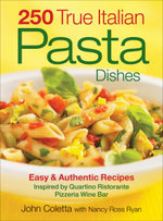 250 True Italian Pasta Dishes : Easy and Authentic Dishes - John Coletta