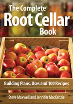 The Complete Root Cellar Book : Building Plans, Uses and 100 Recipes - Steve Maxwell