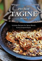 150 Best Tagine Recipes : Including Tantalizing Recipes for Spice Blends and Accompaniments - Pat Crocker