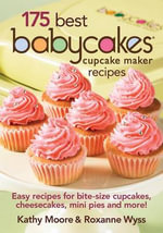 175 Best Babycakes Cupcake Maker Recipes : Easy Recipes for Bite-Size Cupcakes, Cheesecakes, Mini Pies and More! - Kathy Moore