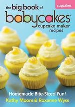 The Big Book of Babycakes Cupcake Maker Recipes : Homemade Bite-Sized Fun! - Kathy Moore