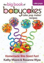 The Big Book of Babycakes Cake Pop Maker Recipes : Homemade Bite-Sized Fun! - Kathy Moore