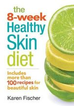 The 8-Week Healthy Skin Diet : Includes More Than 100 Recipes for Beautiful Skin - Karen Fischer