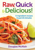 Raw, Quick & Delicious! : 5-ingredient Recipes in Just 15 Minutes - Douglas McNish